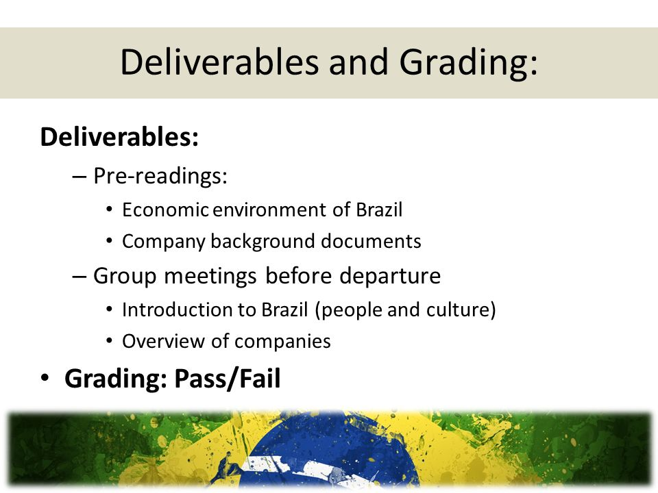 Deliverables and Grading: Deliverables: – Pre-readings: Economic environment of Brazil Company background documents – Group meetings before departure Introduction to Brazil (people and culture) Overview of companies Grading: Pass/Fail
