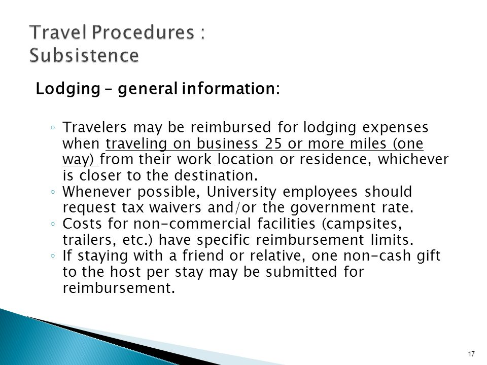 Lodging – general information: Travelers may be reimbursed for lodging expenses when traveling on business 25 or more miles (one way) from their work location or residence, whichever is closer to the destination.