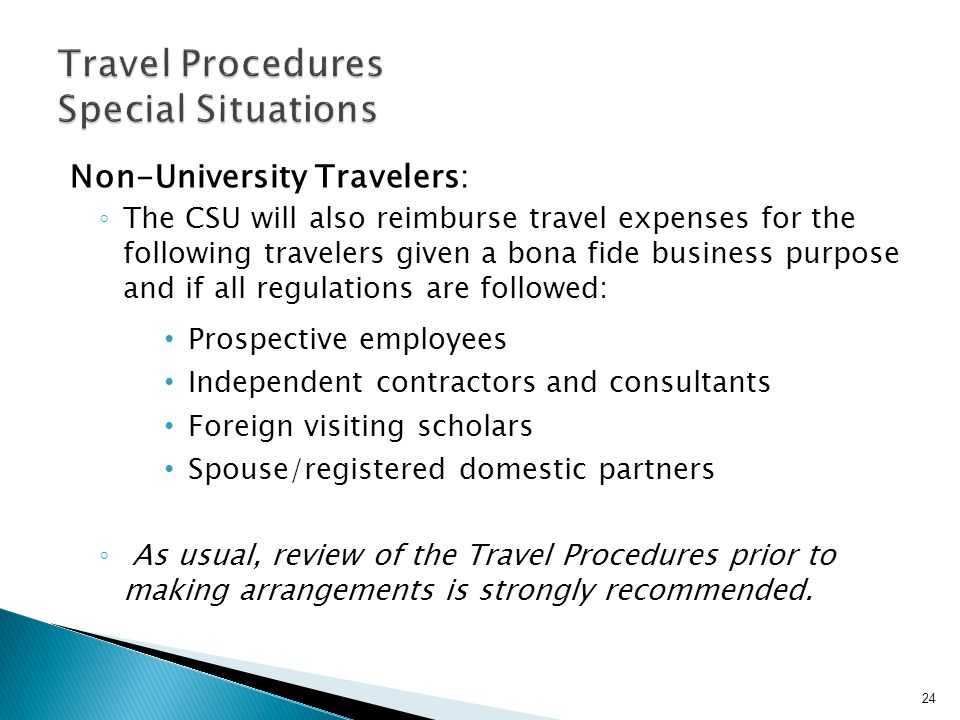 Non-University Travelers: The CSU will also reimburse travel expenses for the following travelers given a bona fide business purpose and if all regulations are followed: Prospective employees Independent contractors and consultants Foreign visiting scholars Spouse/registered domestic partners As usual, review of the Travel Procedures prior to making arrangements is strongly recommended.