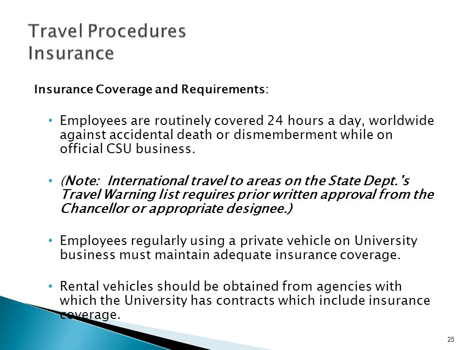 Insurance Coverage and Requirements: Employees are routinely covered 24 hours a day, worldwide against accidental death or dismemberment while on official CSU business.