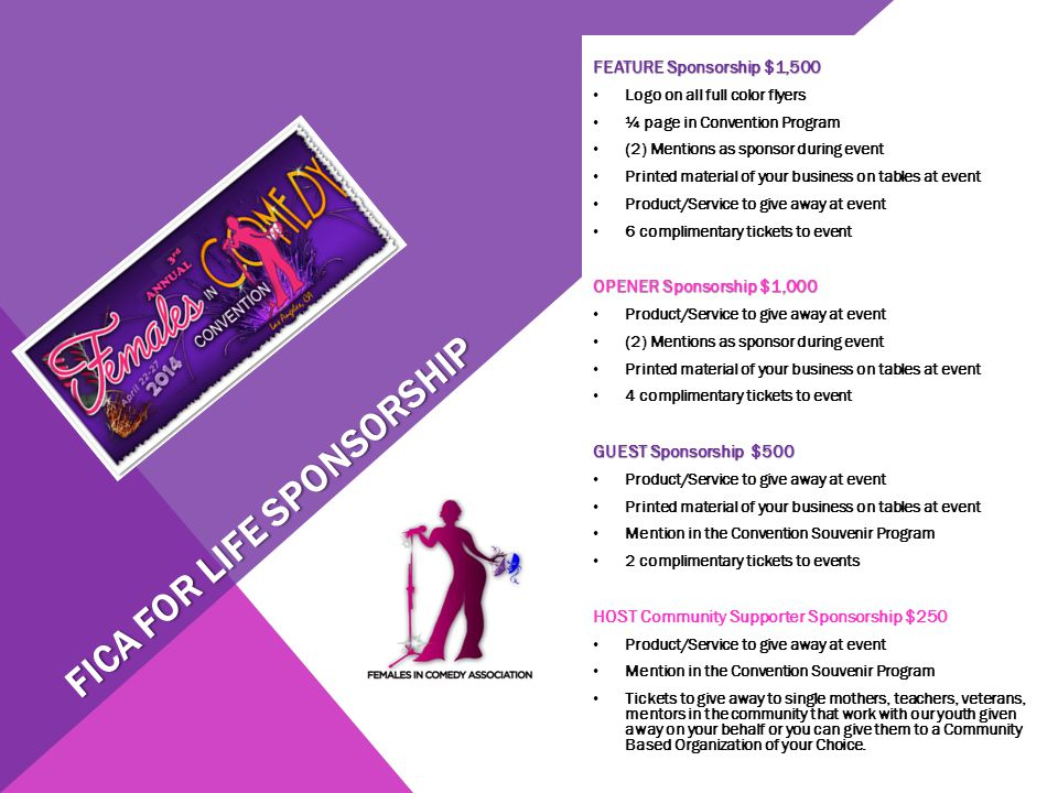 FICA FOR LIFE SPONSORSHIP FEATURE Sponsorship $1,500 Logo on all full color flyers ¼ page in Convention Program (2) Mentions as sponsor during event Printed material of your business on tables at event Product/Service to give away at event 6 complimentary tickets to event OPENER Sponsorship $1,000 Product/Service to give away at event (2) Mentions as sponsor during event Printed material of your business on tables at event 4 complimentary tickets to event GUEST Sponsorship $500 Product/Service to give away at event Printed material of your business on tables at event Mention in the Convention Souvenir Program 2 complimentary tickets to events HOST Community Supporter Sponsorship $250 Product/Service to give away at event Mention in the Convention Souvenir Program Tickets to give away to single mothers, teachers, veterans, mentors in the community that work with our youth given away on your behalf or you can give them to a Community Based Organization of your Choice.