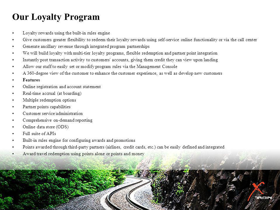 Our Loyalty Program Loyalty rewards using the built-in rules engine Give customers greater flexibility to redeem their loyalty rewards using self-service online functionality or via the call center Generate ancillary revenue through integrated program partnerships We will build loyalty with multi-tier loyalty programs, flexible redemption and partner point integration Instantly post transaction activity to customers accounts, giving them credit they can view upon landing Allow our staff to easily set or modify program rules via the Management Console A 360-degree view of the customer to enhance the customer experience, as well as develop new customers Features Online registration and account statement Real-time accrual (at boarding) Multiple redemption options Partner points capabilities Customer service/administration Comprehensive on-demand reporting Online data store (ODS) Full suite of APIs Built-in rules engine for configuring awards and promotions Points awarded through third-party partners (airlines, credit cards, etc.) can be easily defined and integrated Award travel redemption using points alone or points and money