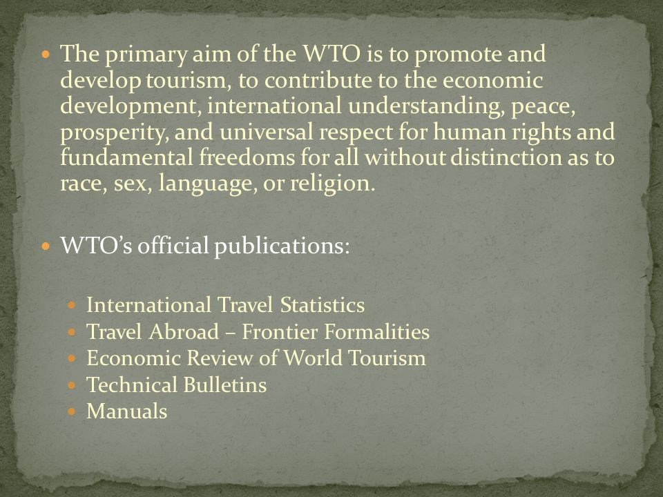 The primary aim of the WTO is to promote and develop tourism, to contribute to the economic development, international understanding, peace, prosperity, and universal respect for human rights and fundamental freedoms for all without distinction as to race, sex, language, or religion.