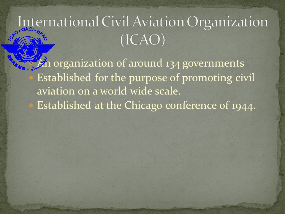 An organization of around 134 governments Established for the purpose of promoting civil aviation on a world wide scale.