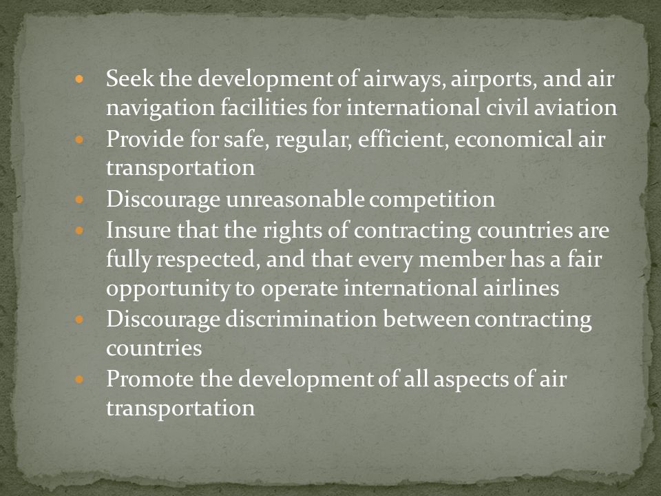 Seek the development of airways, airports, and air navigation facilities for international civil aviation Provide for safe, regular, efficient, economical air transportation Discourage unreasonable competition Insure that the rights of contracting countries are fully respected, and that every member has a fair opportunity to operate international airlines Discourage discrimination between contracting countries Promote the development of all aspects of air transportation