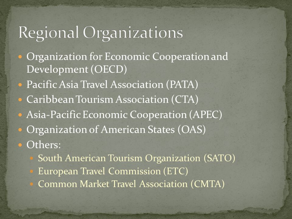 Organization for Economic Cooperation and Development (OECD) Pacific Asia Travel Association (PATA) Caribbean Tourism Association (CTA) Asia-Pacific Economic Cooperation (APEC) Organization of American States (OAS) Others: South American Tourism Organization (SATO) European Travel Commission (ETC) Common Market Travel Association (CMTA)
