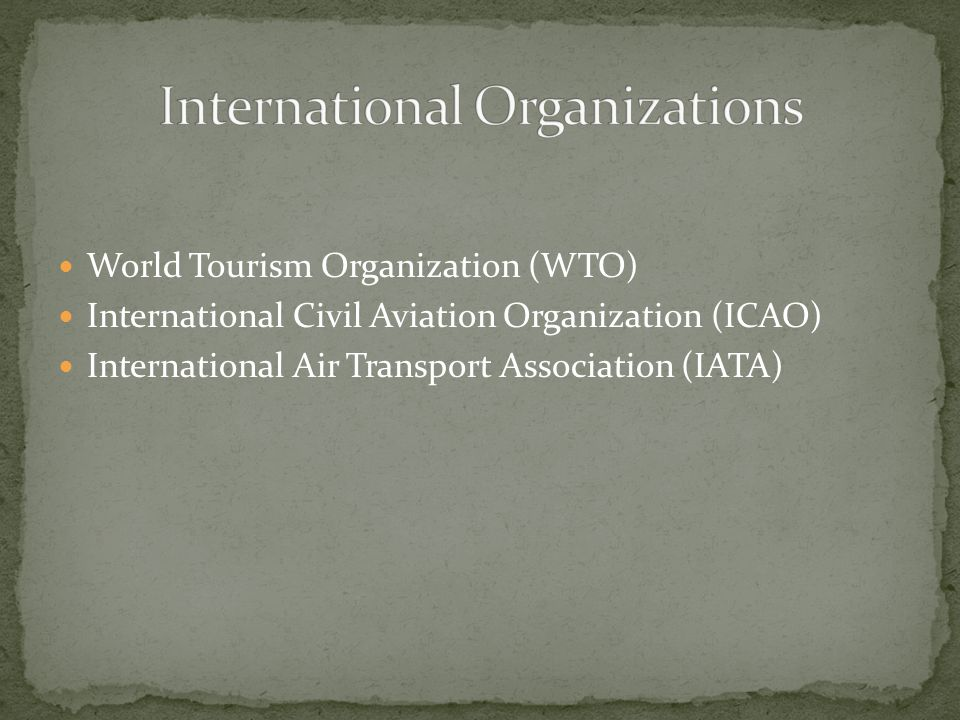 World Tourism Organization (WTO) International Civil Aviation Organization (ICAO) International Air Transport Association (IATA)