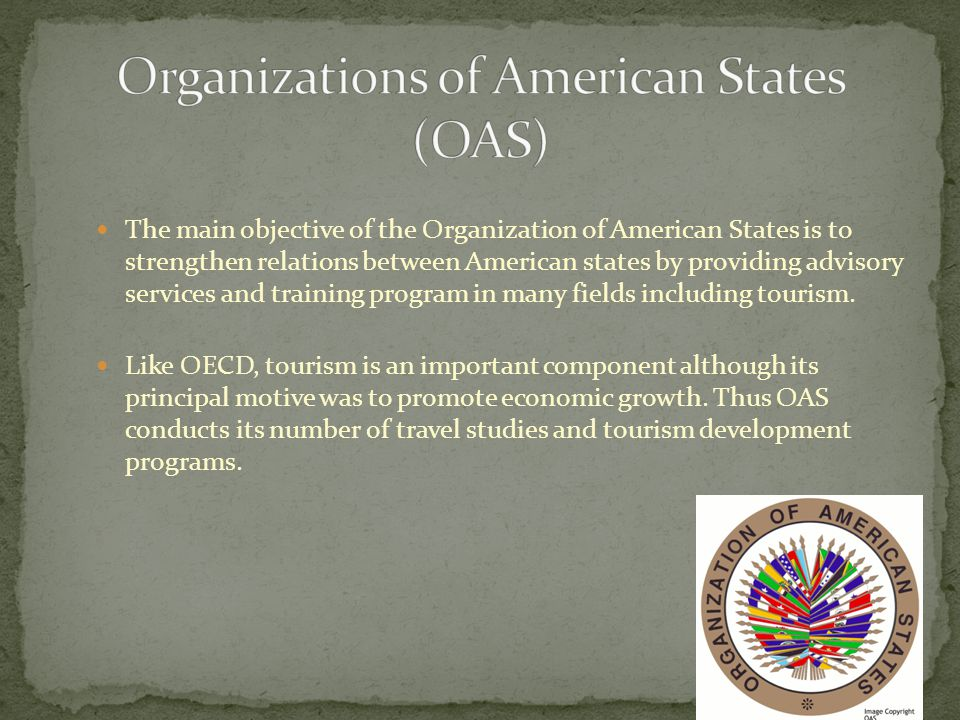 The main objective of the Organization of American States is to strengthen relations between American states by providing advisory services and training program in many fields including tourism.