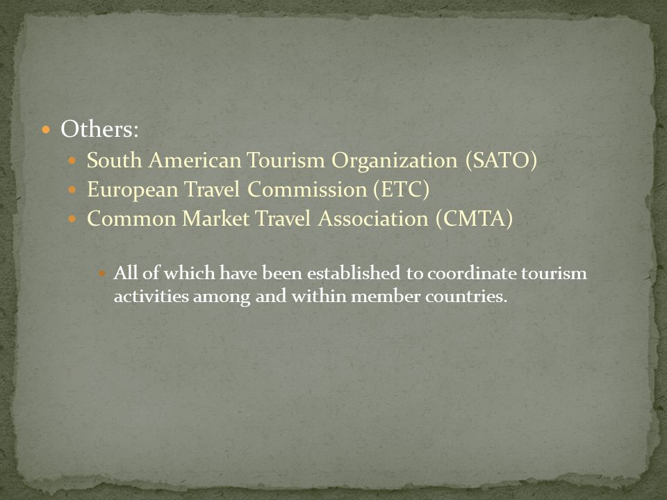 Others: South American Tourism Organization (SATO) European Travel Commission (ETC) Common Market Travel Association (CMTA) All of which have been established to coordinate tourism activities among and within member countries.