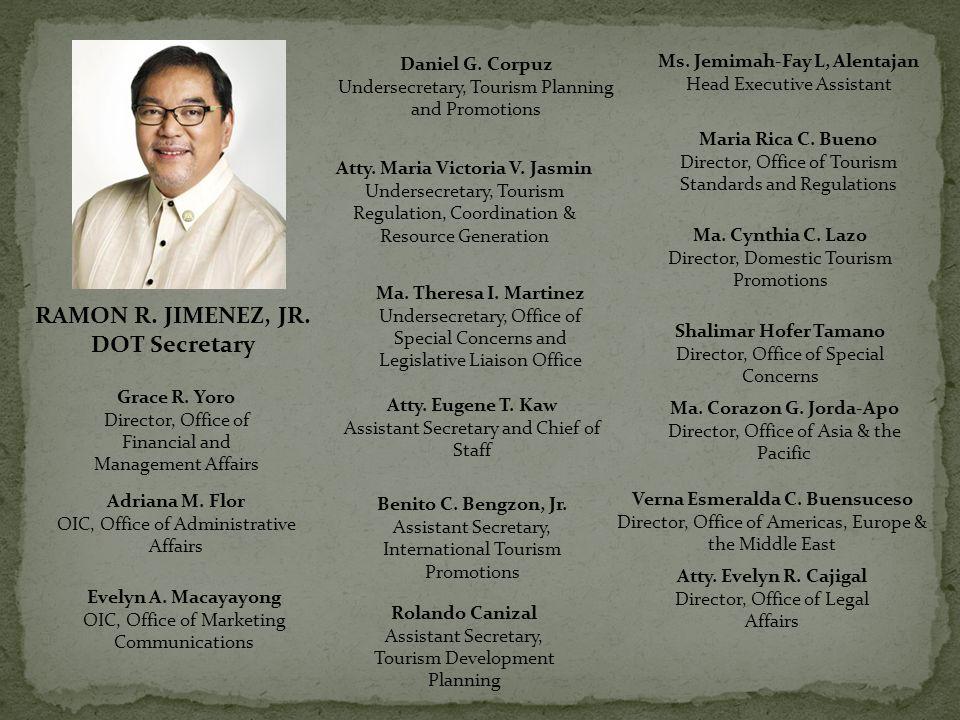 Daniel G. Corpuz Undersecretary, Tourism Planning and Promotions RAMON R. JIMENEZ, JR. DOT Secretary Atty. Maria Victoria V. Jasmin Undersecretary, To