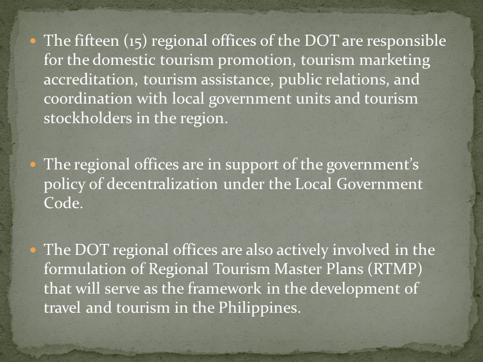 The fifteen (15) regional offices of the DOT are responsible for the domestic tourism promotion, tourism marketing accreditation, tourism assistance, public relations, and coordination with local government units and tourism stockholders in the region.