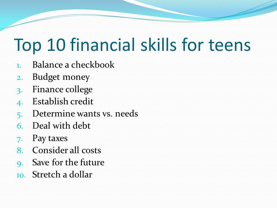 Top 10 financial skills for teens 1. Balance a checkbook 2. Budget money 3. Finance college 4. Establish credit 5. Determine wants vs. needs 6. Deal w