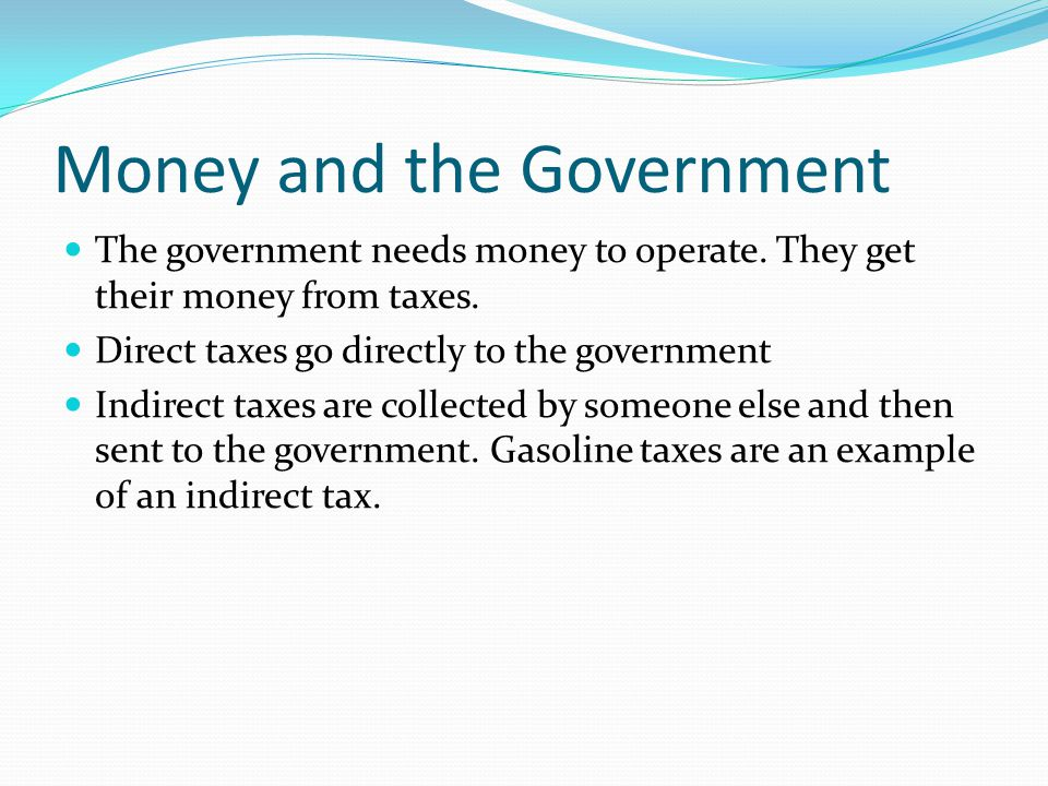 Money and the Government The government needs money to operate. They get their money from taxes. Direct taxes go directly to the government Indirect t