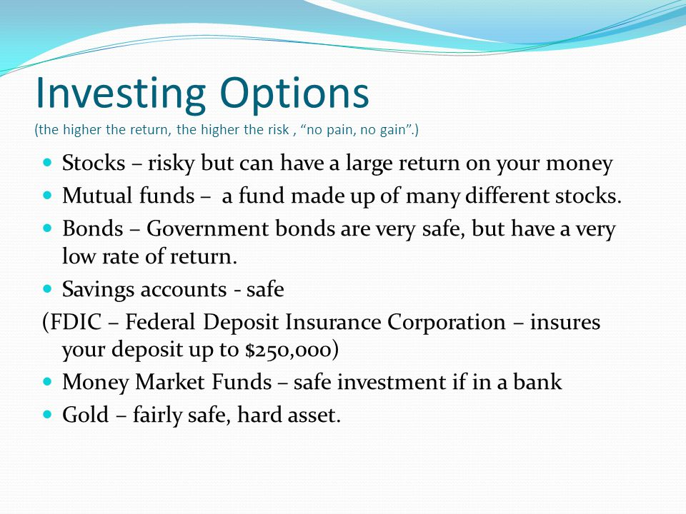 Investing Options (the higher the return, the higher the risk, no pain, no gain.) Stocks – risky but can have a large return on your money Mutual fund