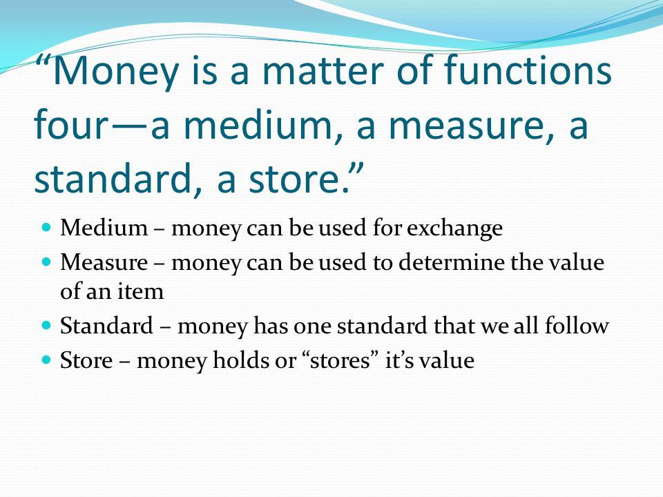 Money is a matter of functions foura medium, a measure, a standard, a store. Medium – money can be used for exchange Measure – money can be used to de