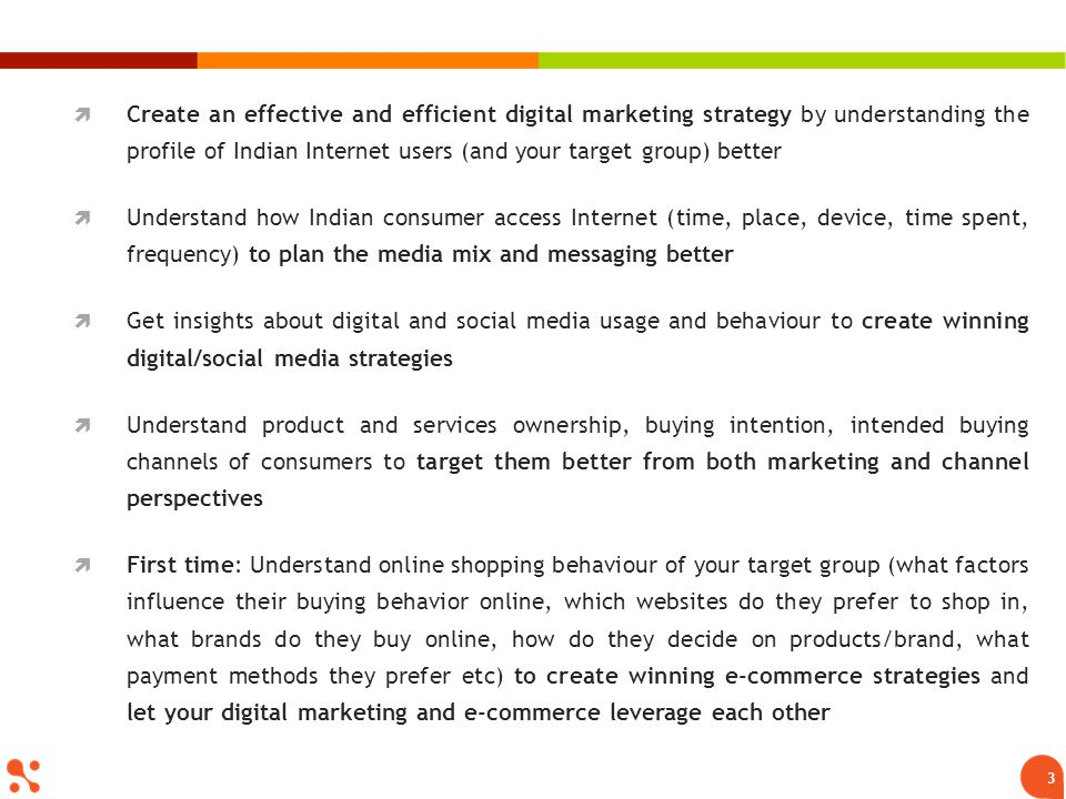3 Create an effective and efficient digital marketing strategy by understanding the profile of Indian Internet users (and your target group) better Understand how Indian consumer access Internet (time, place, device, time spent, frequency) to plan the media mix and messaging better Get insights about digital and social media usage and behaviour to create winning digital/social media strategies Understand product and services ownership, buying intention, intended buying channels of consumers to target them better from both marketing and channel perspectives First time: Understand online shopping behaviour of your target group (what factors influence their buying behavior online, which websites do they prefer to shop in, what brands do they buy online, how do they decide on products/brand, what payment methods they prefer etc) to create winning e-commerce strategies and let your digital marketing and e-commerce leverage each other