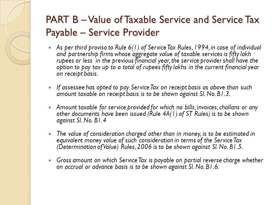 PART B – Value of Taxable Service and Service Tax Payable – Service Provider As per third proviso to Rule 6(1) of Service Tax Rules, 1994, in case of individual and partnership firms whose aggregate value of taxable services is fifty lakh rupees or less in the previous financial year, the service provider shall have the option to pay tax up to a total of rupees fifty lakhs in the current financial year on receipt basis.