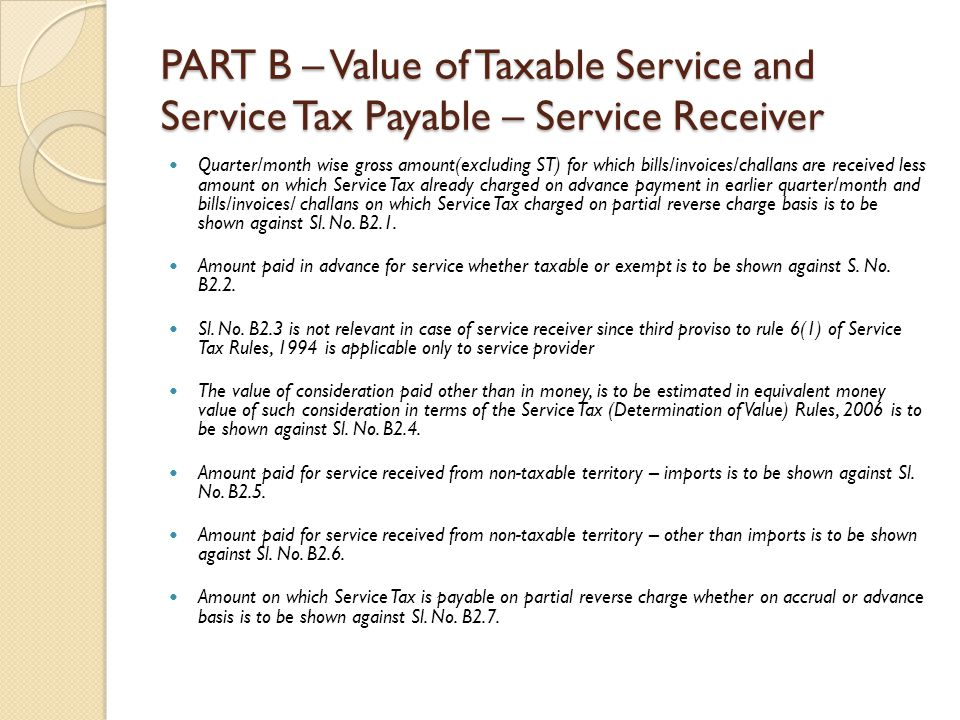 PART B – Value of Taxable Service and Service Tax Payable – Service Receiver Quarter/month wise gross amount(excluding ST) for which bills/invoices/challans are received less amount on which Service Tax already charged on advance payment in earlier quarter/month and bills/invoices/ challans on which Service Tax charged on partial reverse charge basis is to be shown against Sl.