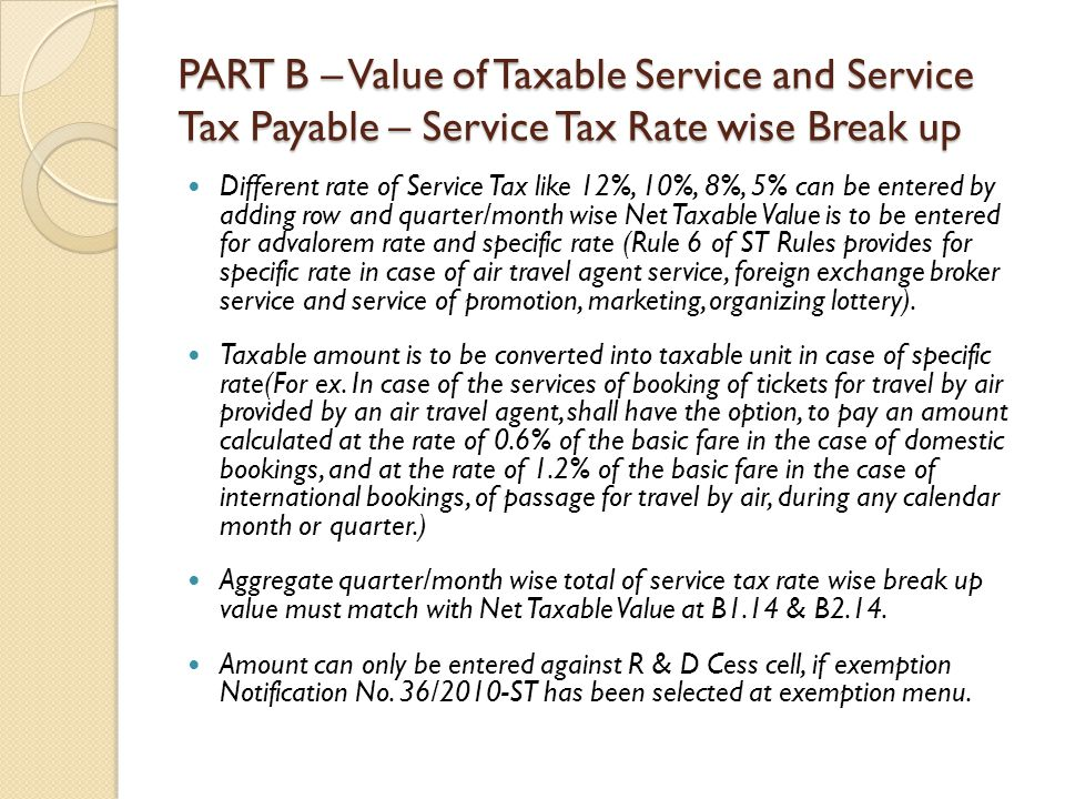 PART B – Value of Taxable Service and Service Tax Payable – Service Tax Rate wise Break up Different rate of Service Tax like 12%, 10%, 8%, 5% can be entered by adding row and quarter/month wise Net Taxable Value is to be entered for advalorem rate and specific rate (Rule 6 of ST Rules provides for specific rate in case of air travel agent service, foreign exchange broker service and service of promotion, marketing, organizing lottery).
