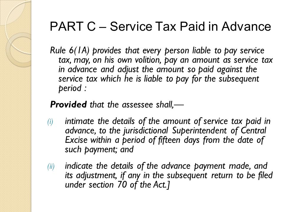 PART C – Service Tax Paid in Advance Rule 6(1A) provides that every person liable to pay service tax, may, on his own volition, pay an amount as service tax in advance and adjust the amount so paid against the service tax which he is liable to pay for the subsequent period : Provided that the assessee shall, (i) intimate the details of the amount of service tax paid in advance, to the jurisdictional Superintendent of Central Excise within a period of fifteen days from the date of such payment; and (ii) indicate the details of the advance payment made, and its adjustment, if any in the subsequent return to be filed under section 70 of the Act.]