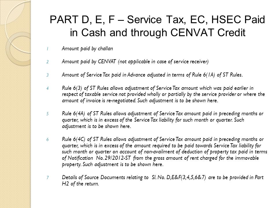 PART D, E, F – Service Tax, EC, HSEC Paid in Cash and through CENVAT Credit 1 Amount paid by challan 2 Amount paid by CENVAT (not applicable in case of service receiver) 3 Amount of Service Tax paid in Advance adjusted in terms of Rule 6(1A) of ST Rules.
