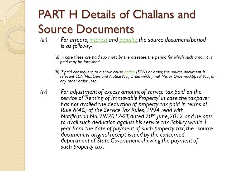 PART H Details of Challans and Source Documents (iii) For arrears, interest and penalty, the source document/period is as follows,-interestpenalty (a) in case these are paid suo moto by the assessee, the period for which such amount is paid may be furnished (b) if paid consequent to a show cause notice (SCN) or order, the source document is relevant SCN No./Demand Notice No., Order-in-Original No.