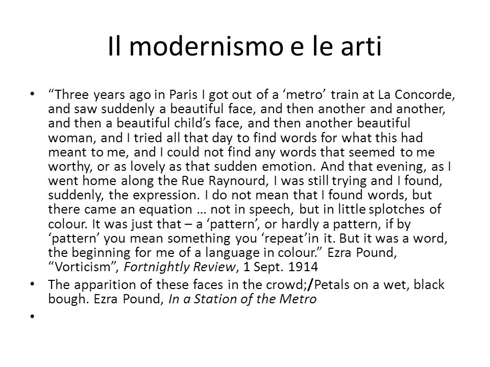 Il modernismo e le arti Three years ago in Paris I got out of a metro train at La Concorde, and saw suddenly a beautiful face, and then another and another, and then a beautiful childs face, and then another beautiful woman, and I tried all that day to find words for what this had meant to me, and I could not find any words that seemed to me worthy, or as lovely as that sudden emotion.