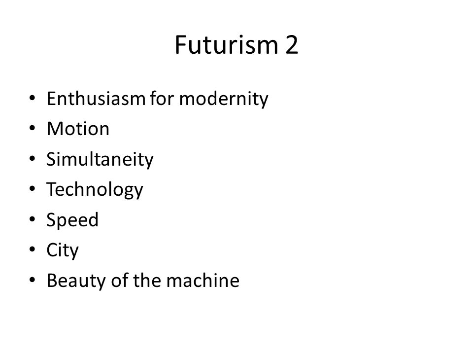 Futurism 2 Enthusiasm for modernity Motion Simultaneity Technology Speed City Beauty of the machine