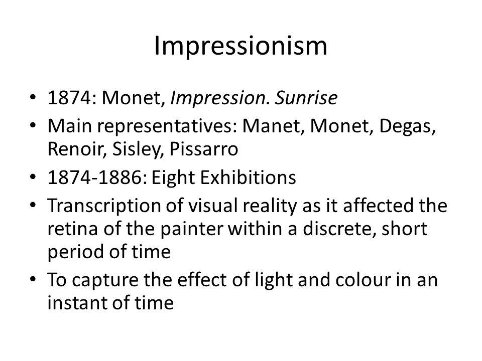 Impressionism 1874: Monet, Impression. Sunrise Main representatives: Manet, Monet, Degas, Renoir, Sisley, Pissarro 1874-1886: Eight Exhibitions Transc