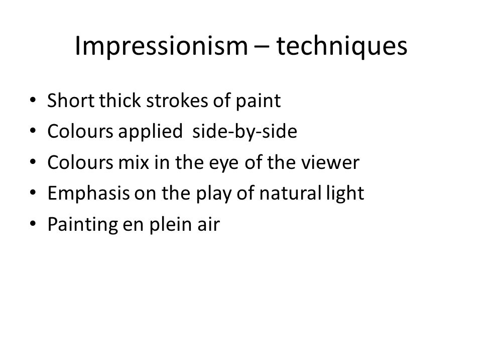 Impressionism – techniques Short thick strokes of paint Colours applied side-by-side Colours mix in the eye of the viewer Emphasis on the play of natural light Painting en plein air