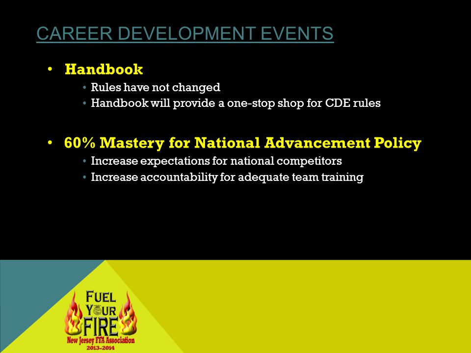 CAREER DEVELOPMENT EVENTS Handbook Rules have not changed Handbook will provide a one-stop shop for CDE rules 60% Mastery for National Advancement Policy Increase expectations for national competitors Increase accountability for adequate team training