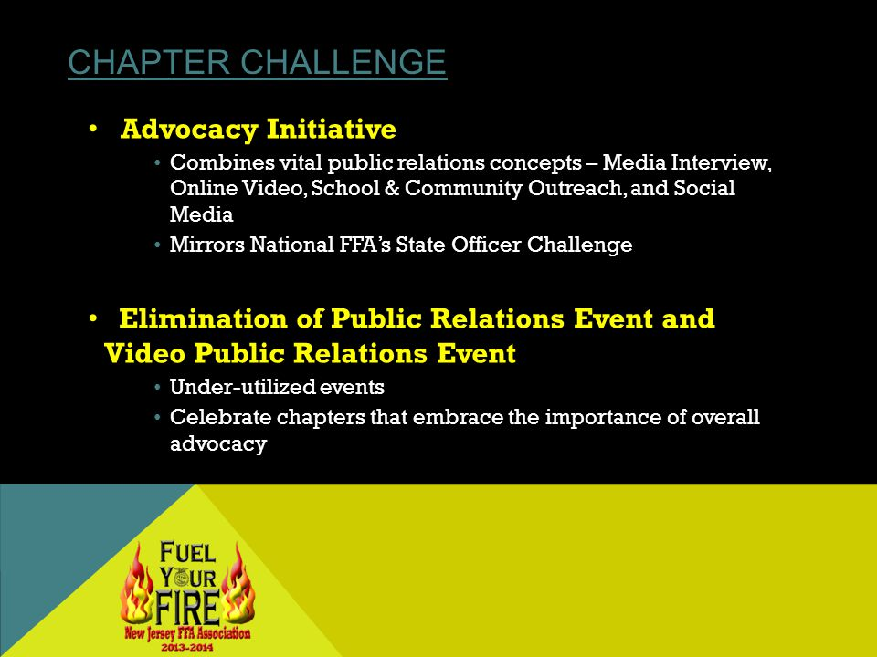 CHAPTER CHALLENGE Advocacy Initiative Combines vital public relations concepts – Media Interview, Online Video, School & Community Outreach, and Social Media Mirrors National FFAs State Officer Challenge Elimination of Public Relations Event and Video Public Relations Event Under-utilized events Celebrate chapters that embrace the importance of overall advocacy