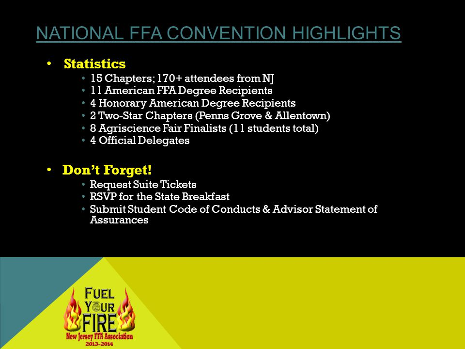 NATIONAL FFA CONVENTION HIGHLIGHTS Statistics 15 Chapters; 170+ attendees from NJ 11 American FFA Degree Recipients 4 Honorary American Degree Recipients 2 Two-Star Chapters (Penns Grove & Allentown) 8 Agriscience Fair Finalists (11 students total) 4 Official Delegates Dont Forget.