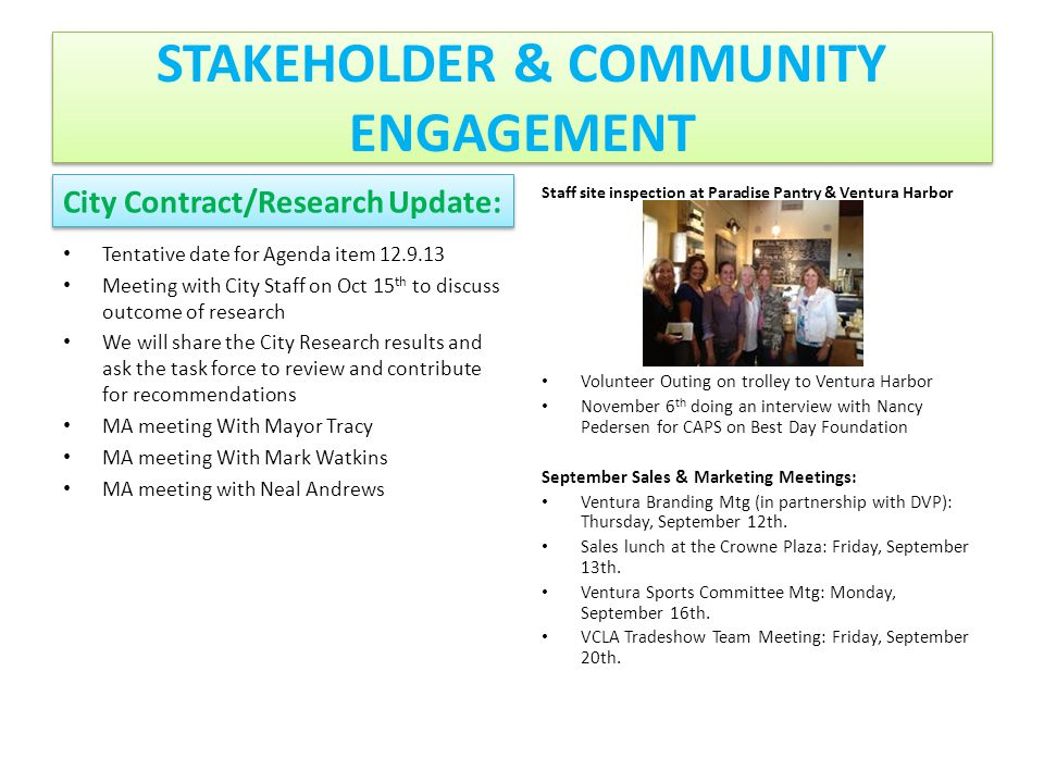 STAKEHOLDER & COMMUNITY ENGAGEMENT City Contract/Research Update: Tentative date for Agenda item 12.9.13 Meeting with City Staff on Oct 15 th to discuss outcome of research We will share the City Research results and ask the task force to review and contribute for recommendations MA meeting With Mayor Tracy MA meeting With Mark Watkins MA meeting with Neal Andrews Staff site inspection at Paradise Pantry & Ventura Harbor Volunteer Outing on trolley to Ventura Harbor November 6 th doing an interview with Nancy Pedersen for CAPS on Best Day Foundation September Sales & Marketing Meetings: Ventura Branding Mtg (in partnership with DVP): Thursday, September 12th.