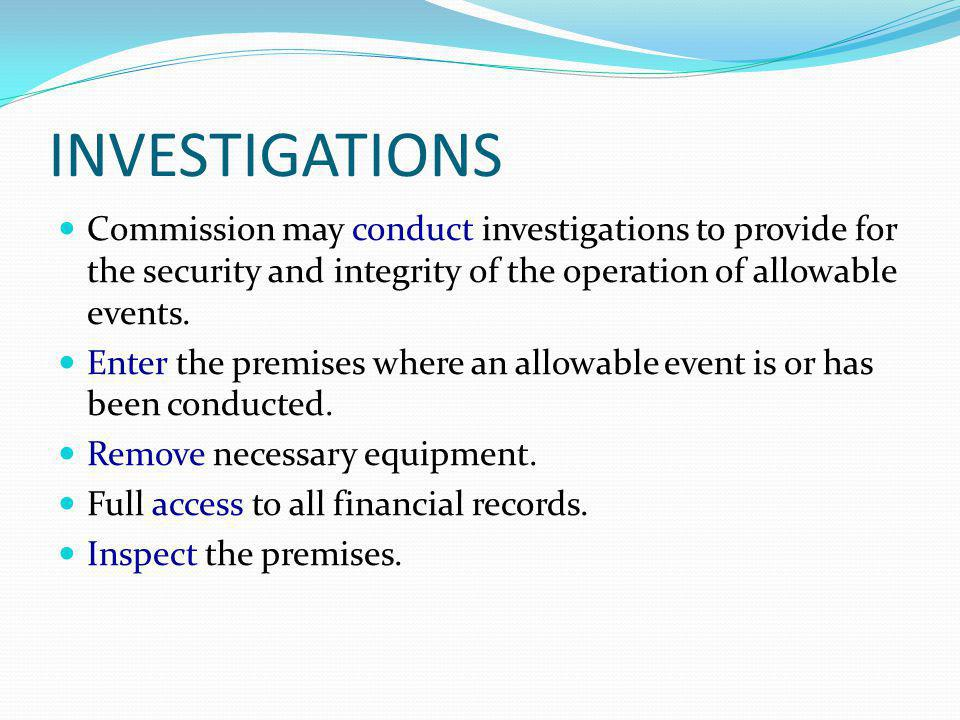 INVESTIGATIONS Commission may conduct investigations to provide for the security and integrity of the operation of allowable events. Enter the premise