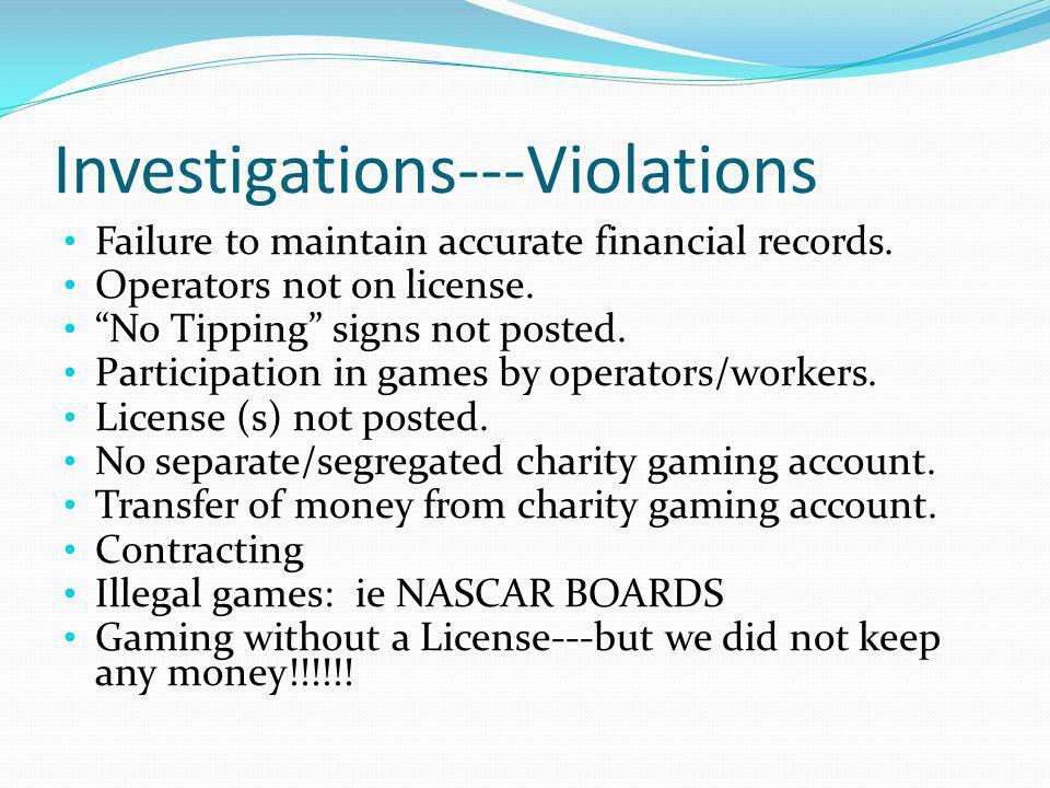 Investigations---Violations Failure to maintain accurate financial records. Operators not on license. No Tipping signs not posted. Participation in ga