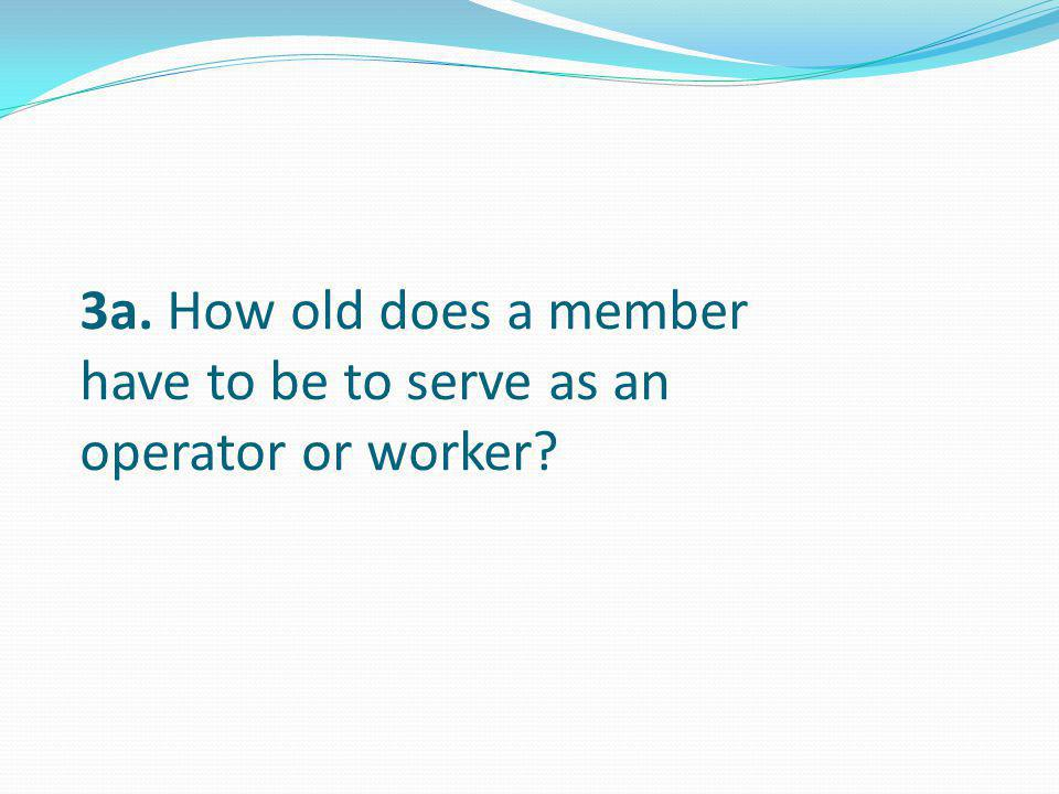 3a. How old does a member have to be to serve as an operator or worker?