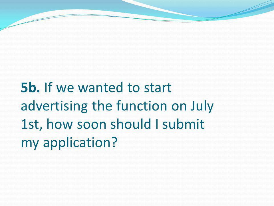 5b. If we wanted to start advertising the function on July 1st, how soon should I submit my application?
