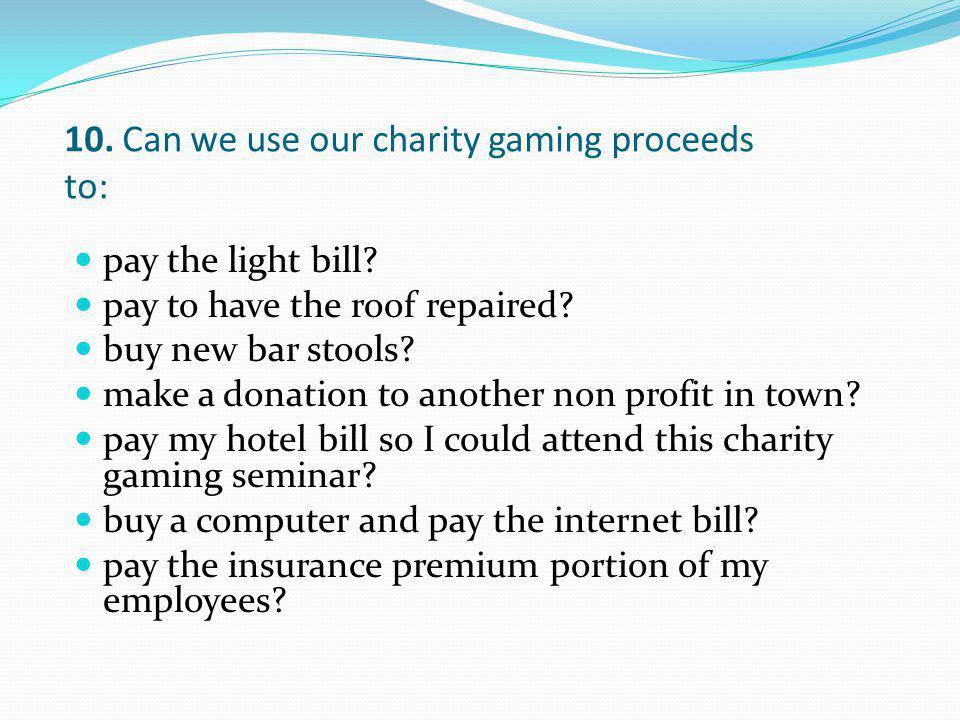 10. Can we use our charity gaming proceeds to: pay the light bill? pay to have the roof repaired? buy new bar stools? make a donation to another non p
