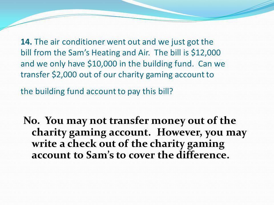 No. You may not transfer money out of the charity gaming account. However, you may write a check out of the charity gaming account to Sams to cover th
