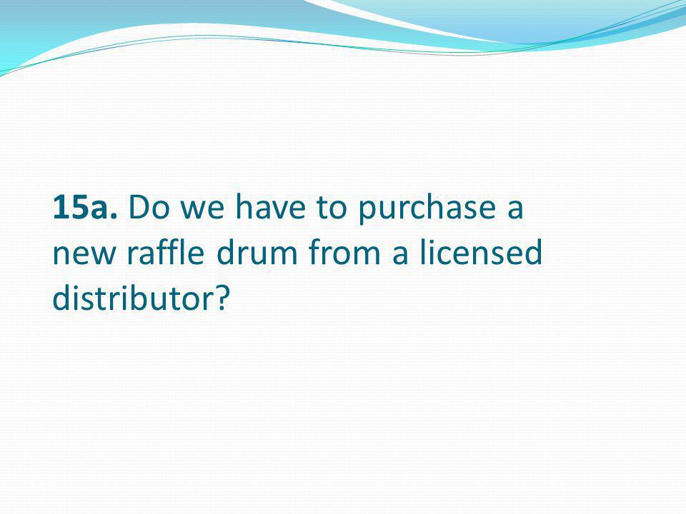 15a. Do we have to purchase a new raffle drum from a licensed distributor?