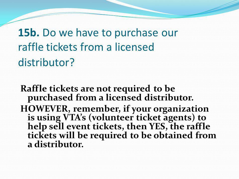 Raffle tickets are not required to be purchased from a licensed distributor. HOWEVER, remember, if your organization is using VTAs (volunteer ticket a