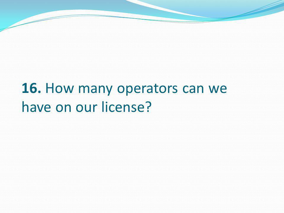 16. How many operators can we have on our license?