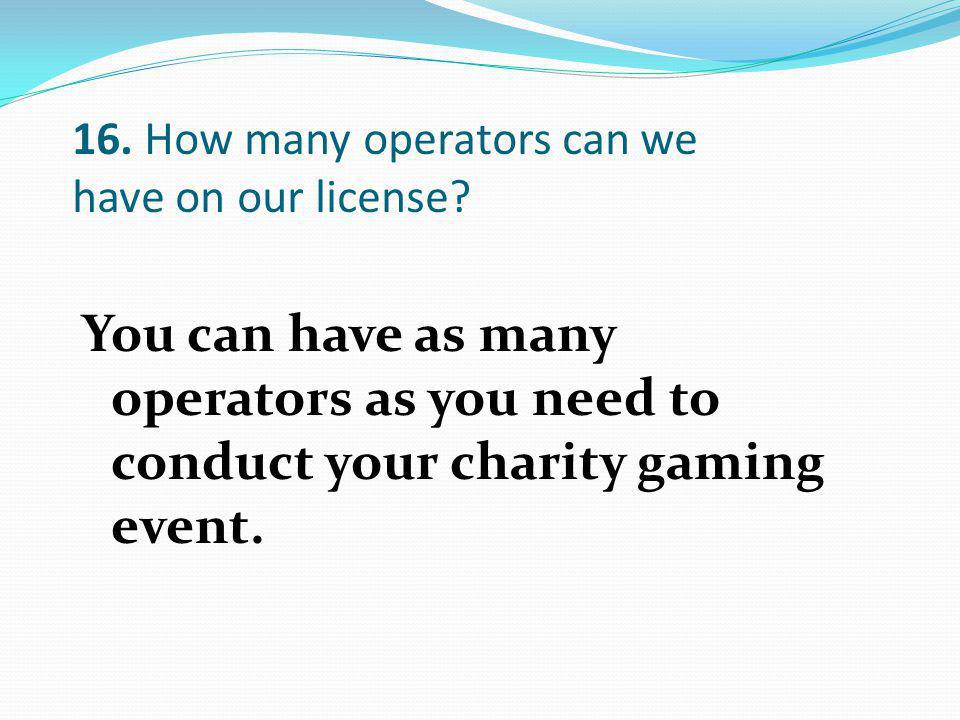 You can have as many operators as you need to conduct your charity gaming event.