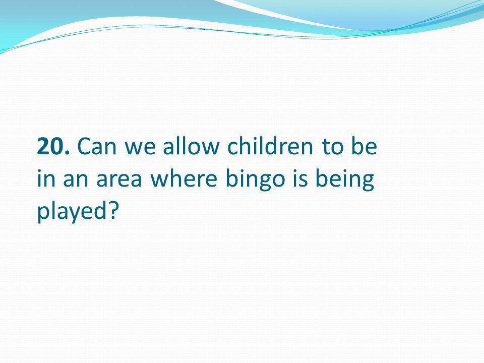 20. Can we allow children to be in an area where bingo is being played?