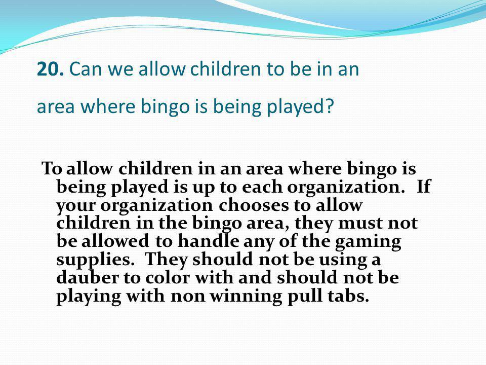 To allow children in an area where bingo is being played is up to each organization. If your organization chooses to allow children in the bingo area,
