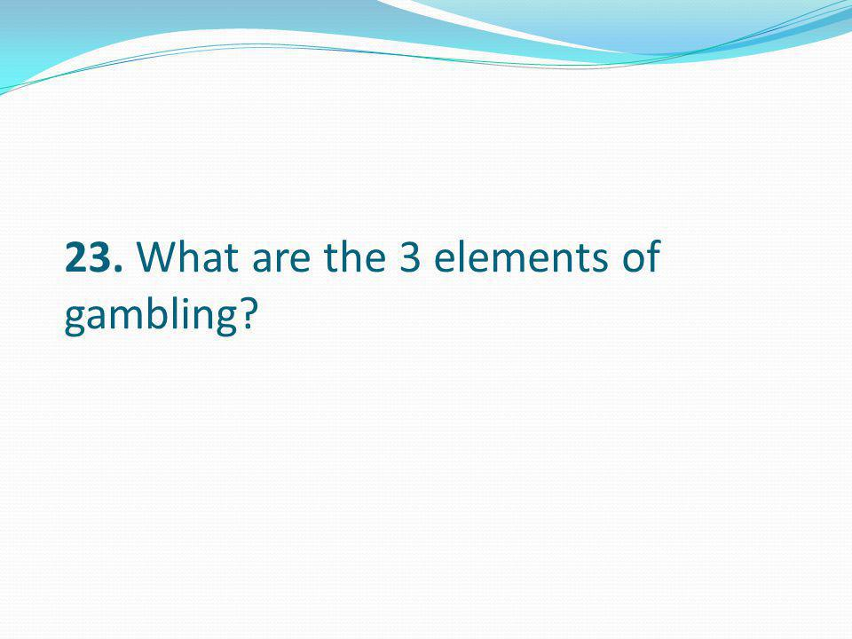 23. What are the 3 elements of gambling?