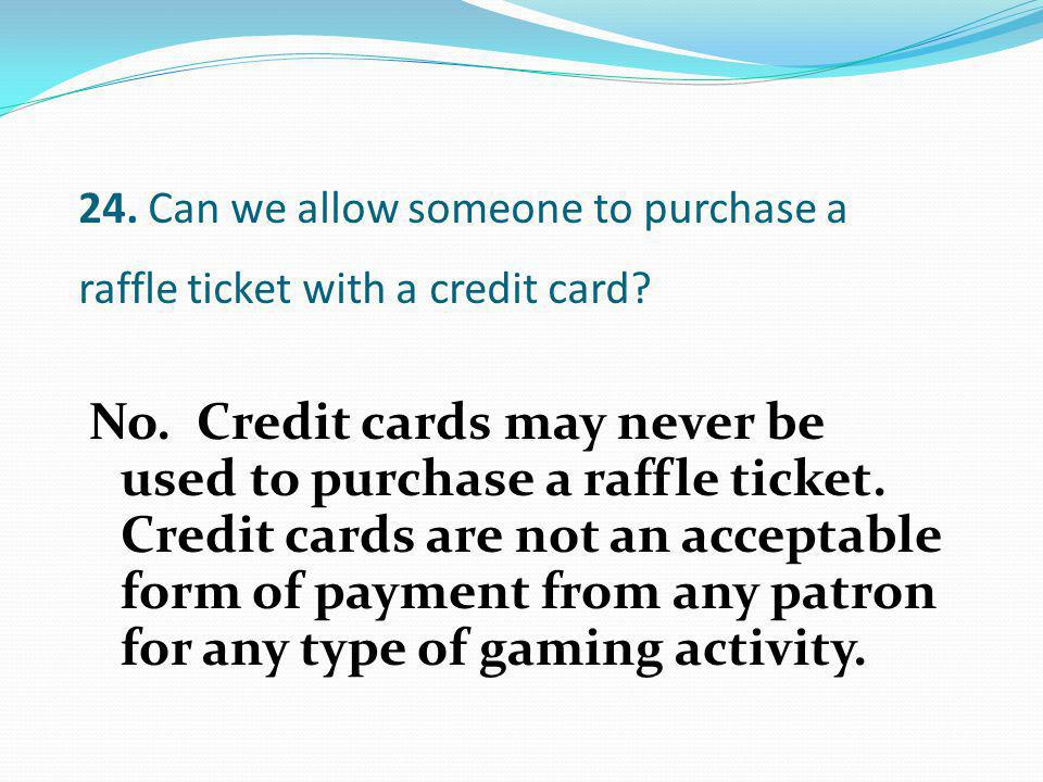 No. Credit cards may never be used to purchase a raffle ticket. Credit cards are not an acceptable form of payment from any patron for any type of gam