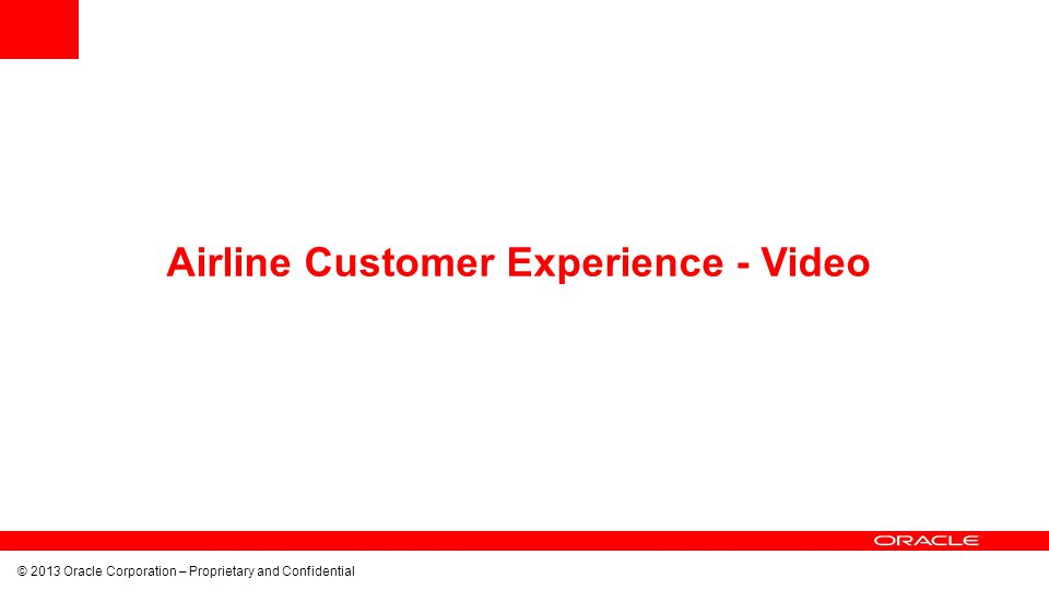 © 2013 Oracle Corporation – Proprietary and Confidential Airline Customer Experience - Video