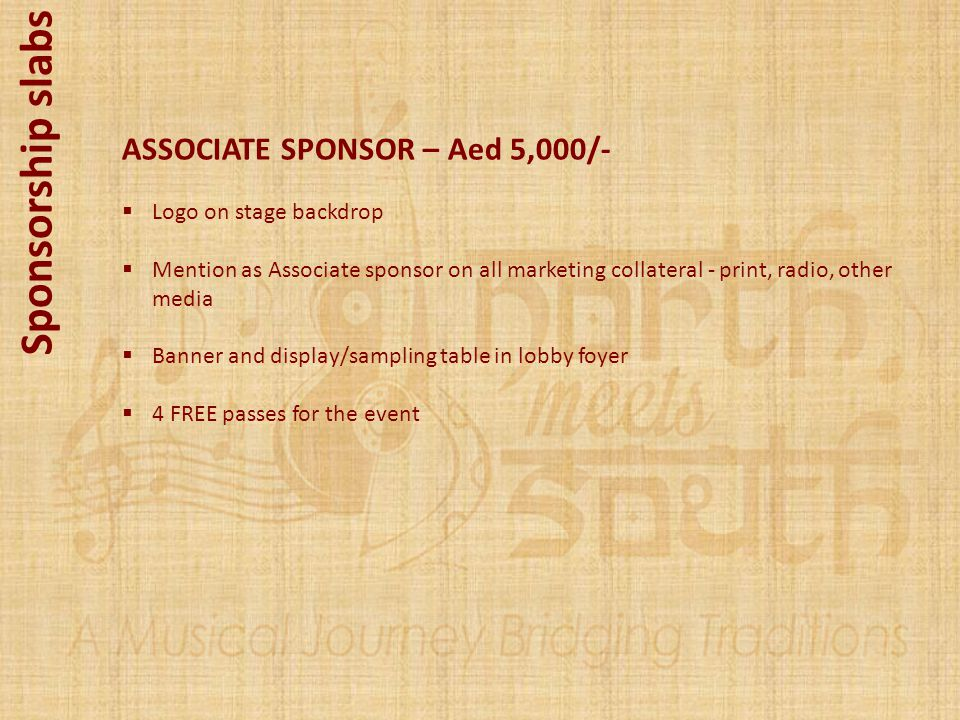 Sponsorship slabs ASSOCIATE SPONSOR – Aed 5,000/- Logo on stage backdrop Mention as Associate sponsor on all marketing collateral - print, radio, othe